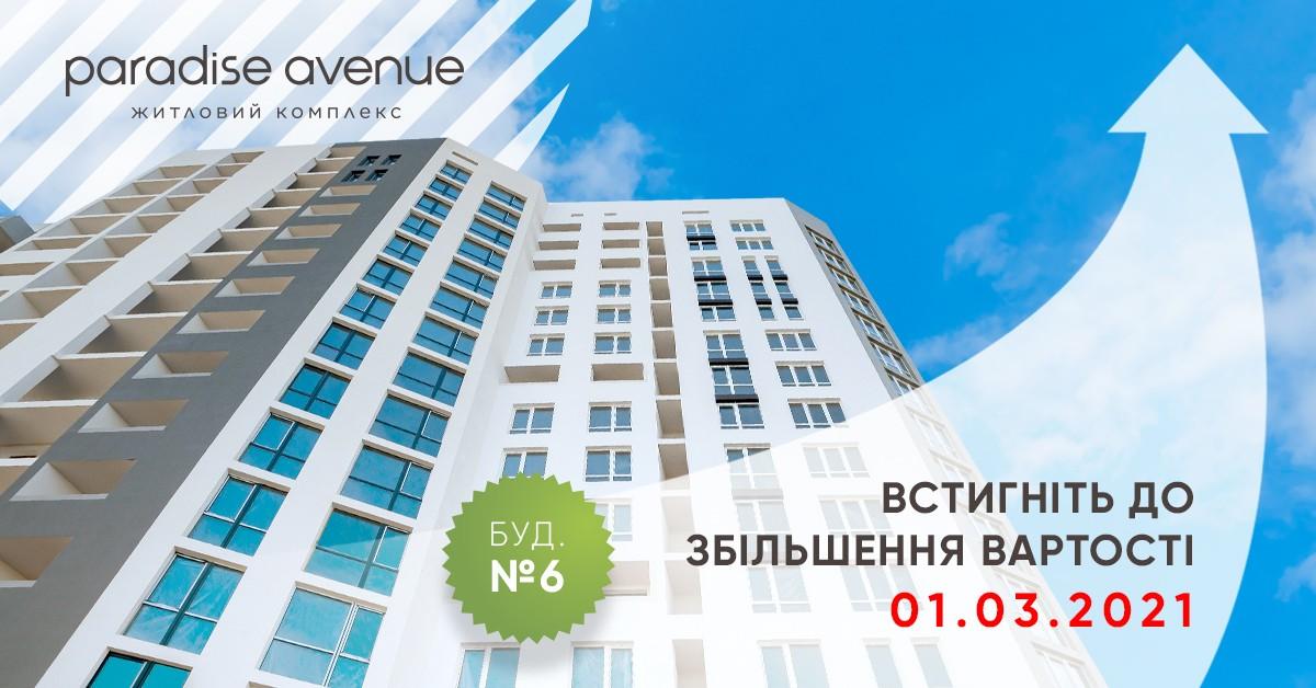 1 березня 2021 року вартість квартир у 6 будинку ЖК Paradise Avenue зросте